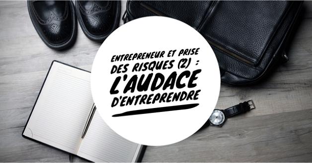 Entrepreneur et prise des risques (2) : L'audace d'entreprendre.
